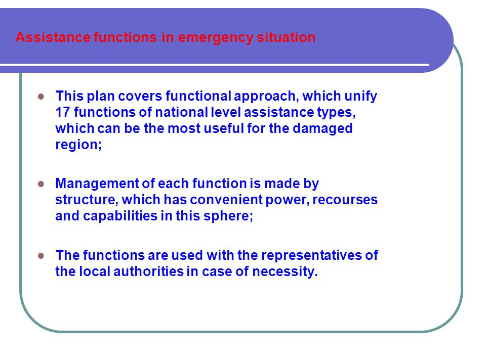 Assistance functions in emergency situation This plan covers functional approach, which unify 17 functions of national level assistance types, which can be the most useful for the damaged region; Management of each function is made by structure, which has convenient power, recourses and capabilities in this sphere; The functions are used with the representatives of the local authorities in case of necessity.
