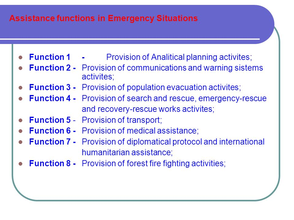 Assistance functions in Emergency Situations Function 1 - Provision of Analitical planning activites; Function 2 - Provision of communications and warning sistems activites; Function 3 - Provision of population evacuation activites; Function 4 - Provision of search and rescue, emergency-rescue and recovery-rescue works activites; Function 5 - Provision of transport; Function 6- Provision of medical assistance; Function 7- Provision of diplomatical protocol and international humanitarian assistance; Function 8 - Provision of forest fire fighting activities;