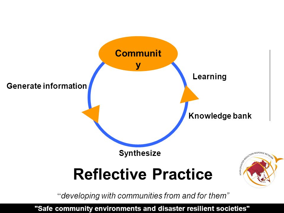 Safe community environments and disaster resilient societies Learning Knowledge bank Synthesize Reflective Practice developing with communities from and for them Communit y Generate information