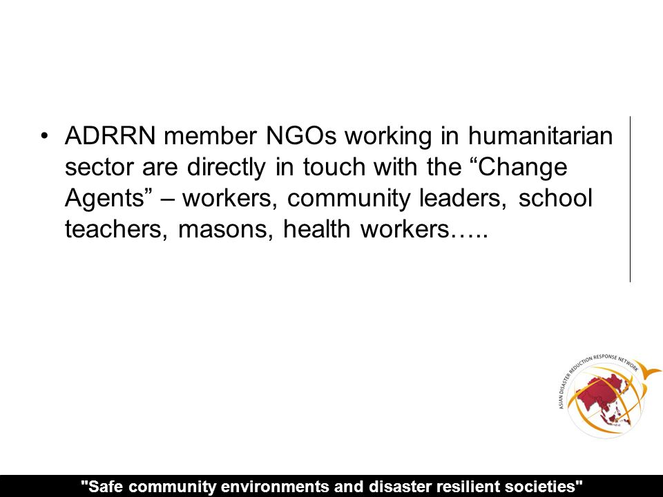 Safe community environments and disaster resilient societies ADRRN member NGOs working in humanitarian sector are directly in touch with the Change Agents – workers, community leaders, school teachers, masons, health workers…..