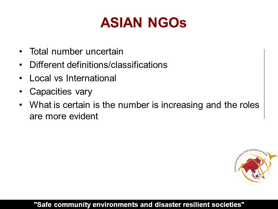 Safe community environments and disaster resilient societies ASIAN NGOs Total number uncertain Different definitions/classifications Local vs International Capacities vary What is certain is the number is increasing and the roles are more evident