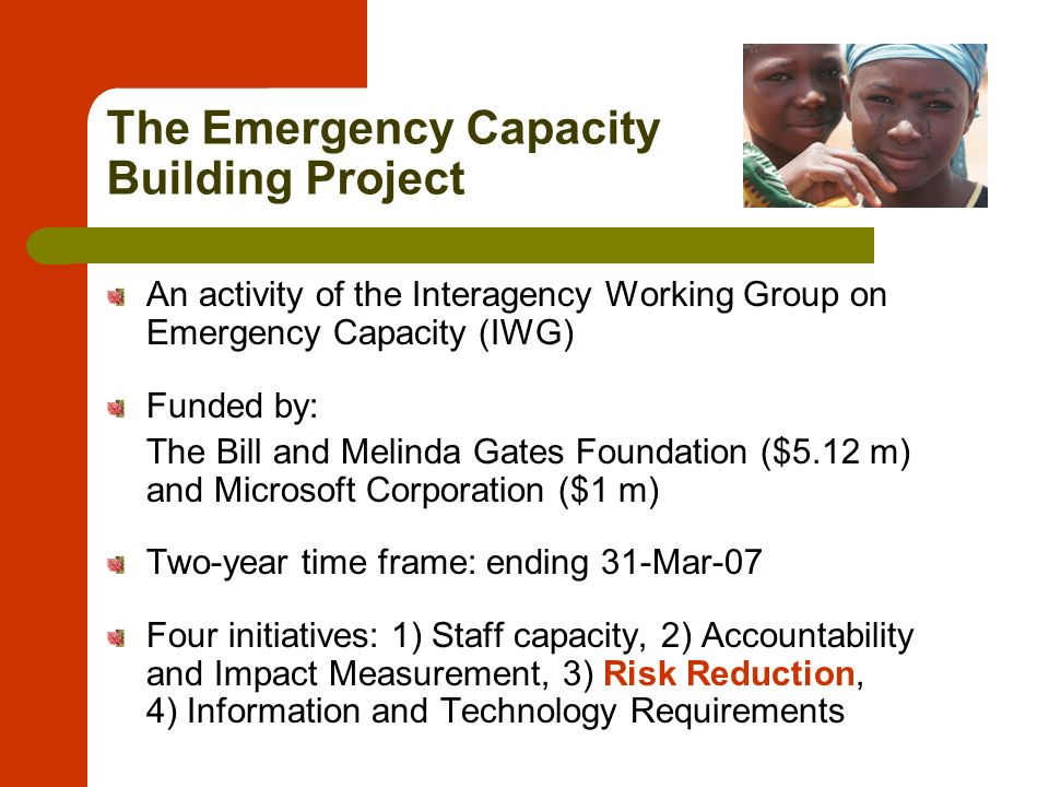 The Emergency Capacity Building Project An activity of the Interagency Working Group on Emergency Capacity (IWG) Funded by: The Bill and Melinda Gates Foundation ($5.12 m) and Microsoft Corporation ($1 m) Two-year time frame: ending 31-Mar-07 Four initiatives: 1) Staff capacity, 2) Accountability and Impact Measurement, 3) Risk Reduction, 4) Information and Technology Requirements