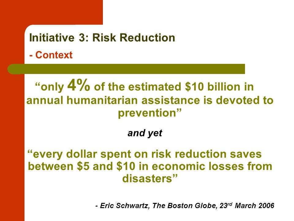 Initiative 3: Risk Reduction - Context only 4% of the estimated $10 billion in annual humanitarian assistance is devoted to prevention and yet every dollar spent on risk reduction saves between $5 and $10 in economic losses from disasters - Eric Schwartz, The Boston Globe, 23 rd March 2006
