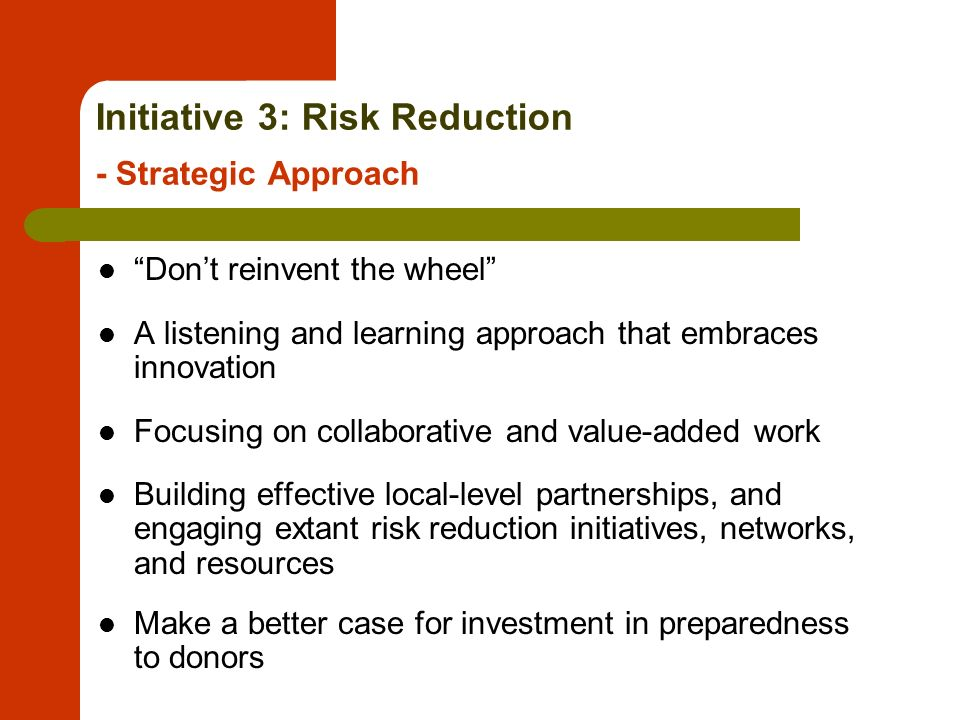Initiative 3: Risk Reduction - Strategic Approach Dont reinvent the wheel A listening and learning approach that embraces innovation Focusing on collaborative and value-added work Building effective local-level partnerships, and engaging extant risk reduction initiatives, networks, and resources Make a better case for investment in preparedness to donors