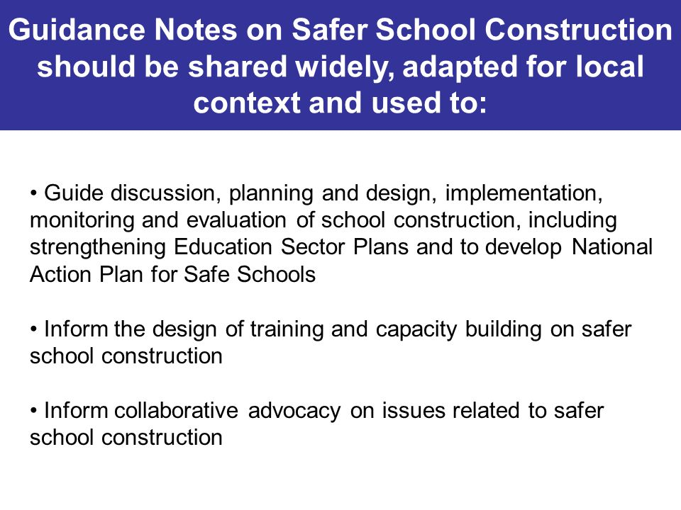 Guidance Notes on Safer School Construction should be shared widely, adapted for local context and used to: Guide discussion, planning and design, imp