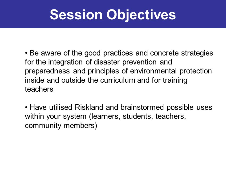 Session Objectives Be aware of the good practices and concrete strategies for the integration of disaster prevention and preparedness and principles o
