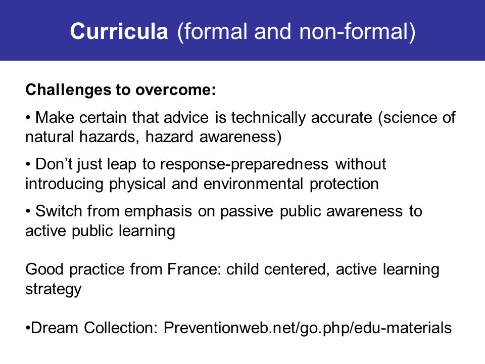 Curricula (formal and non-formal) Challenges to overcome: Make certain that advice is technically accurate (science of natural hazards, hazard awarene