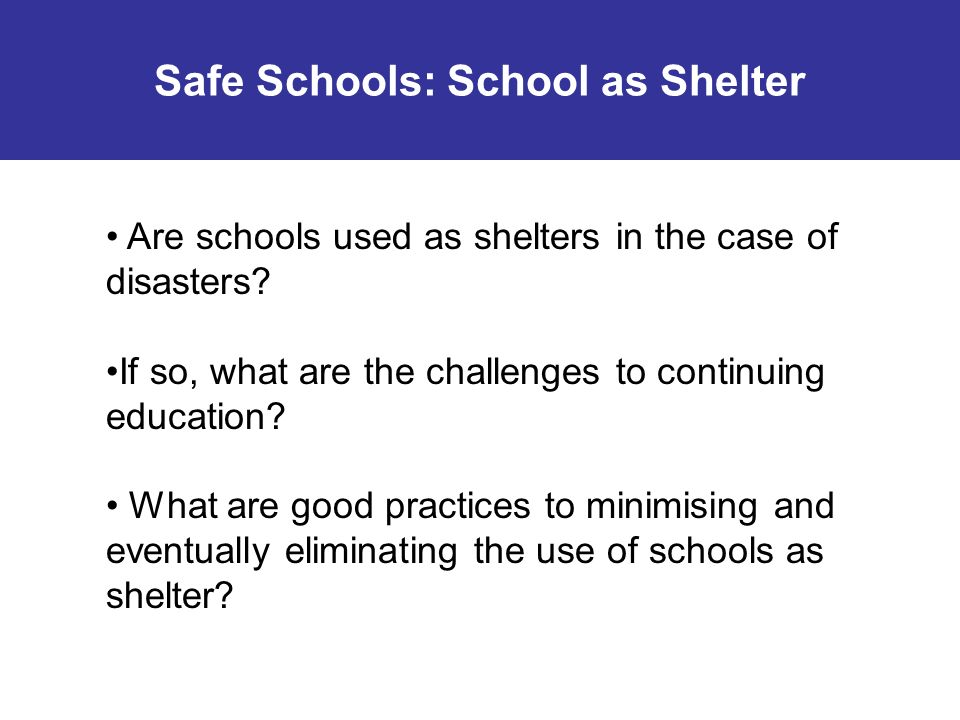 Guidance from Safe Schools in Safe Territories (UNICEF 2009): Prior identification of alternative locations If you can avoid the use of schools as shelter: Predefine where school spaces should exist to avoid the coexistence of school activity with other uses Separate the places where schooling activities occur from shelter space, prioritising the safety of the education community Obtain guarantees that the space will be in a reasonable state when it is returned to habitual use, and where possible, improve deficiencies (ie improving sanitation, reinforce structures) Establish a timeline for returning the educational space to its original function Safe Schools: Schools as Shelter Steps to take to minimise the negative impact of the use of school as shelter