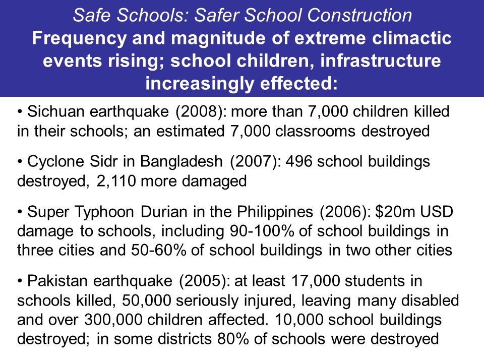 It is critical to get safer school construction right the first time around World Banks Education Note on Building Schools: Putting all children worldwide in school by 2015 will constitute, collectively, the biggest building project the world has ever seen.