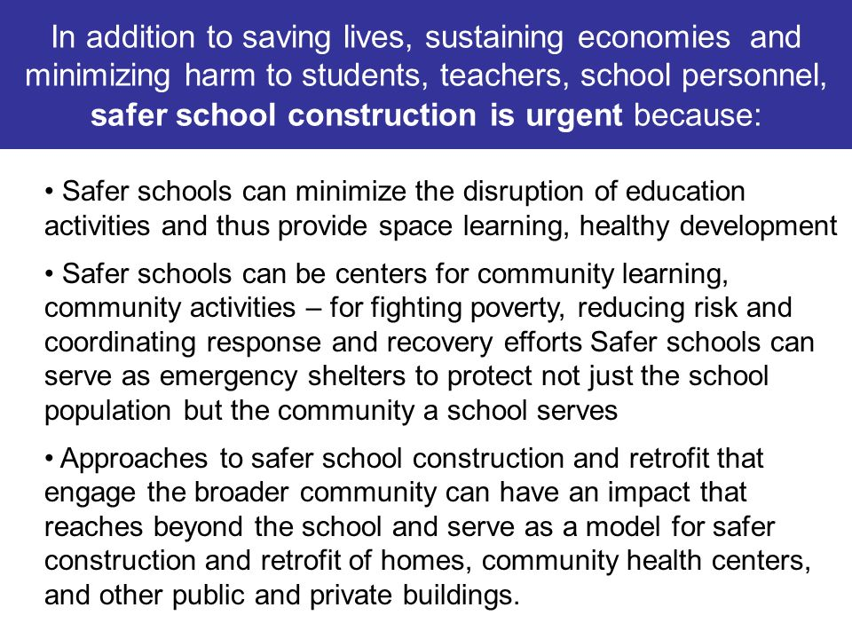 In addition to saving lives, sustaining economies and minimizing harm to students, teachers, school personnel, safer school construction is urgent bec