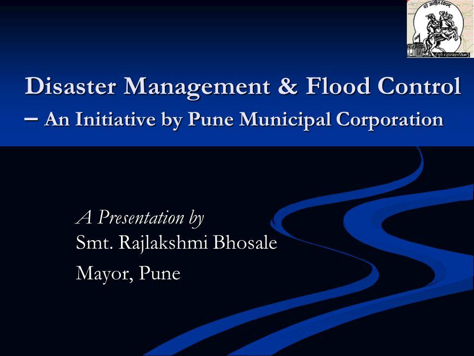 Disaster Management & Flood Control – An Initiative by Pune Municipal Corporation A Presentation by Smt. Rajlakshmi Bhosale Mayor, Pune