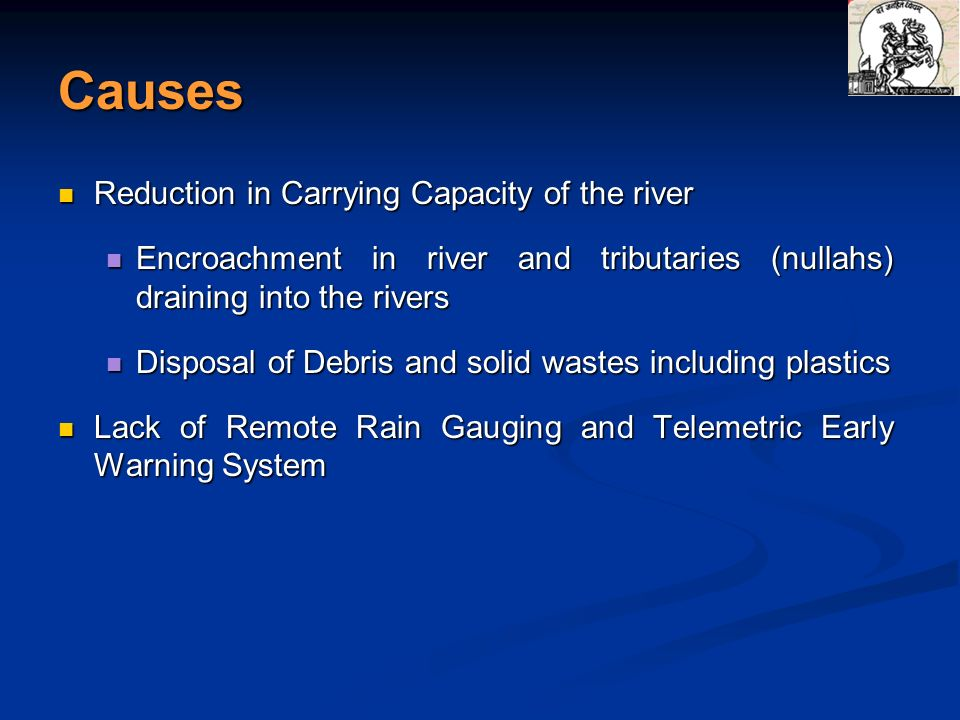Causes Reduction in Carrying Capacity of the river Reduction in Carrying Capacity of the river Encroachment in river and tributaries (nullahs) drainin