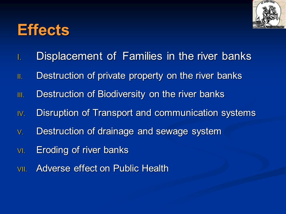Effects I. Displacement of Families in the river banks II. Destruction of private property on the river banks III. Destruction of Biodiversity on the