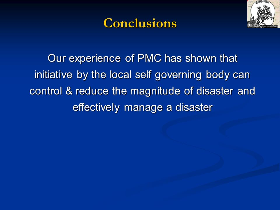 Our experience of PMC has shown that initiative by the local self governing body can control & reduce the magnitude of disaster and effectively manage