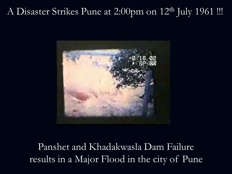 A Disaster Strikes Pune at 2:00pm on 12 th July 1961 !!! Panshet and Khadakwasla Dam Failure results in a Major Flood in the city of Pune