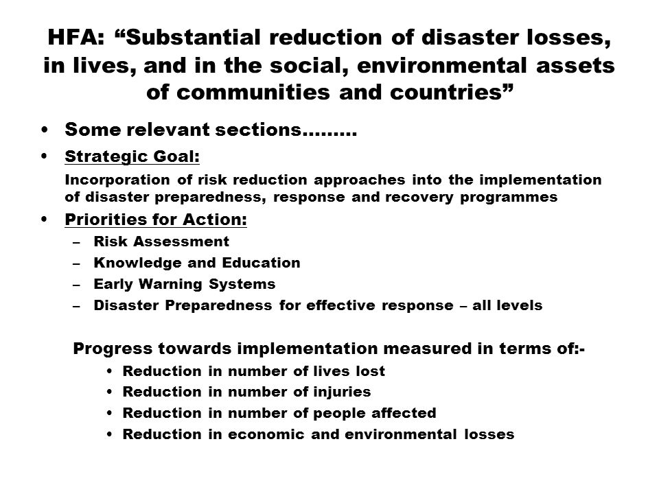 HFA: Substantial reduction of disaster losses, in lives, and in the social, environmental assets of communities and countries Some relevant sections……… Strategic Goal: Incorporation of risk reduction approaches into the implementation of disaster preparedness, response and recovery programmes Priorities for Action: –Risk Assessment –Knowledge and Education –Early Warning Systems –Disaster Preparedness for effective response – all levels Progress towards implementation measured in terms of:- Reduction in number of lives lost Reduction in number of injuries Reduction in number of people affected Reduction in economic and environmental losses