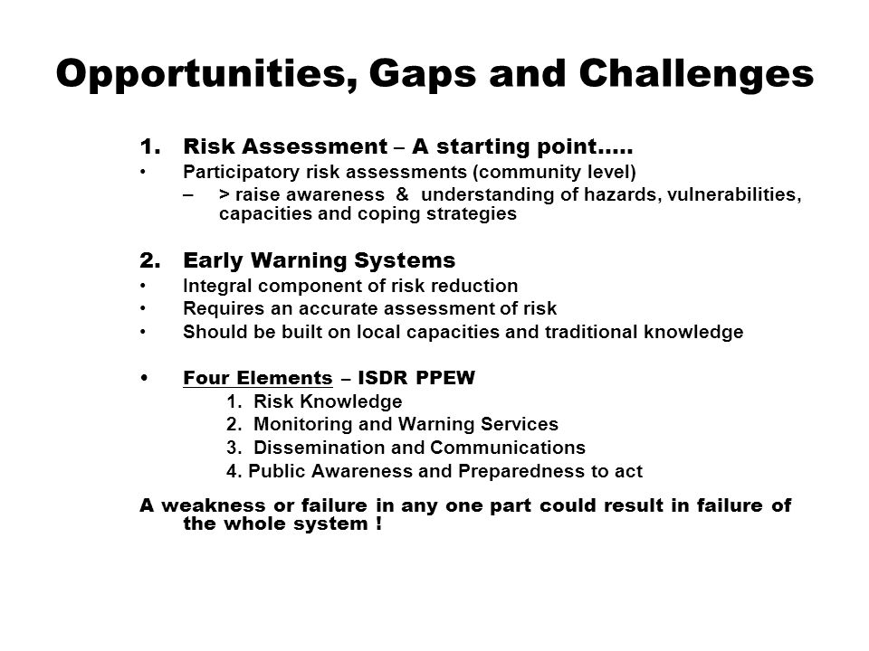 Opportunities, Gaps and Challenges 1.Risk Assessment – A starting point….. Participatory risk assessments (community level) –> raise awareness & under