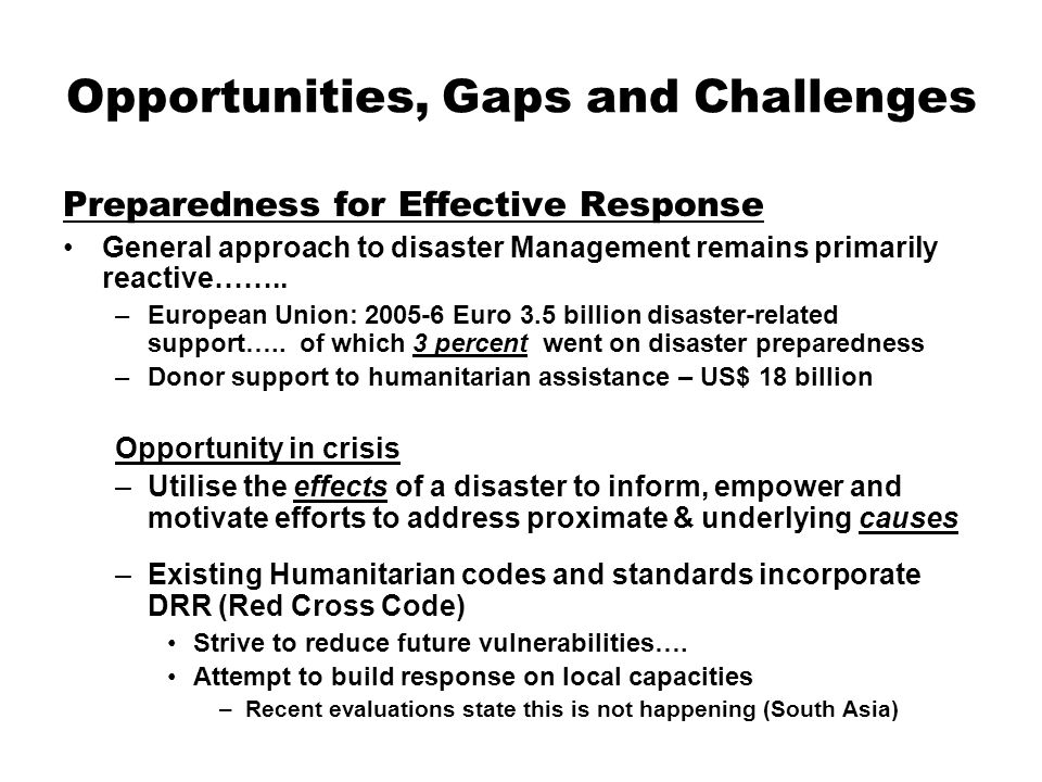 Opportunities, Gaps and Challenges Preparedness for Effective Response General approach to disaster Management remains primarily reactive…….. –Europea