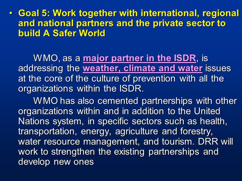 Goal 5: Work together with international, regional and national partners and the private sector to build A Safer WorldGoal 5: Work together with international, regional and national partners and the private sector to build A Safer World WMO, as a major partner in the ISDR, is addressing the weather, climate and water issues at the core of the culture of prevention with all the organizations within the ISDR.