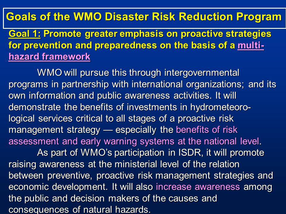 Goal 1: Promote greater emphasis on proactive strategies for prevention and preparedness on the basis of a multi- hazard framework WMO will pursue this through intergovernmental programs in partnership with international organizations; and its own information and public awareness activities.