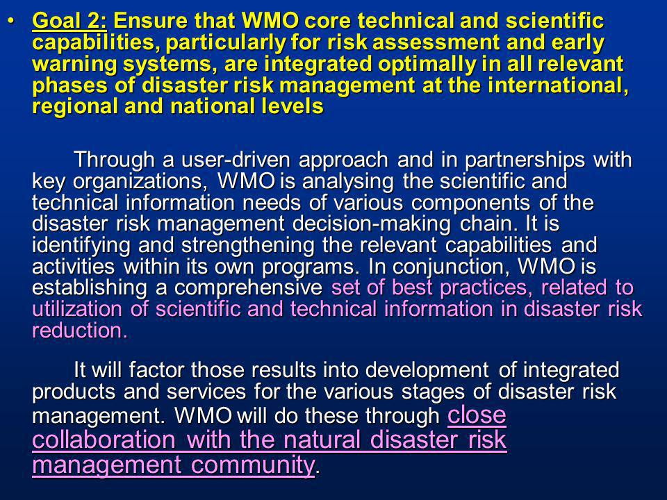 Goal 2: Ensure that WMO core technical and scientific capabilities, particularly for risk assessment and early warning systems, are integrated optimally in all relevant phases of disaster risk management at the international, regional and national levelsGoal 2: Ensure that WMO core technical and scientific capabilities, particularly for risk assessment and early warning systems, are integrated optimally in all relevant phases of disaster risk management at the international, regional and national levels Through a user-driven approach and in partnerships with key organizations, WMO is analysing the scientific and technical information needs of various components of the disaster risk management decision-making chain.