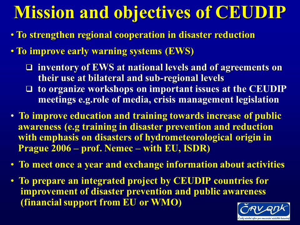Mission and objectives of CEUDIP To strengthen regional cooperation in disaster reduction To strengthen regional cooperation in disaster reduction To improve early warning systems (EWS) To improve early warning systems (EWS) inventory of EWS at national levels and of agreements on inventory of EWS at national levels and of agreements on their use at bilateral and sub-regional levels their use at bilateral and sub-regional levels to organize workshops on important issues at the CEUDIP meetings e.g.role of media, crisis management legislation To improve education and training towards increase of public awareness (e.g training in disaster prevention and reduction with emphasis on disasters of hydrometeorological origin in Prague 2006 – prof.