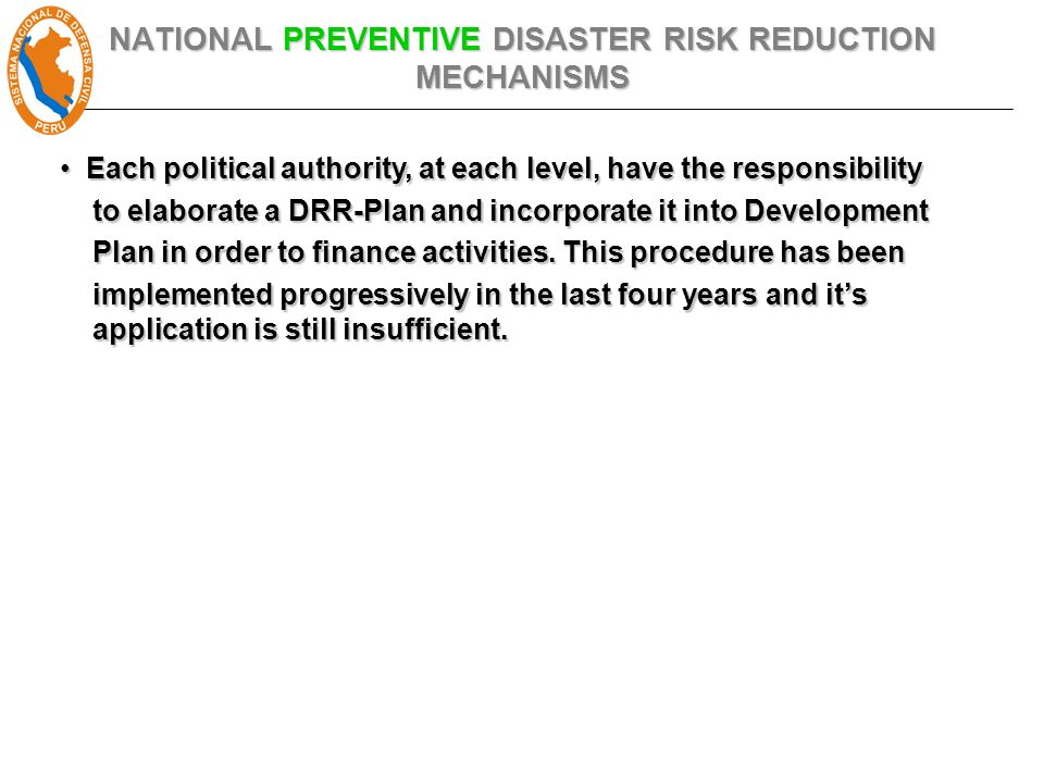 NATIONAL PREVENTIVE DISASTER RISK REDUCTION MECHANISMS Each political authority, at each level, have the responsibility Each political authority, at each level, have the responsibility to elaborate a DRR-Plan and incorporate it into Development to elaborate a DRR-Plan and incorporate it into Development Plan in order to finance activities.