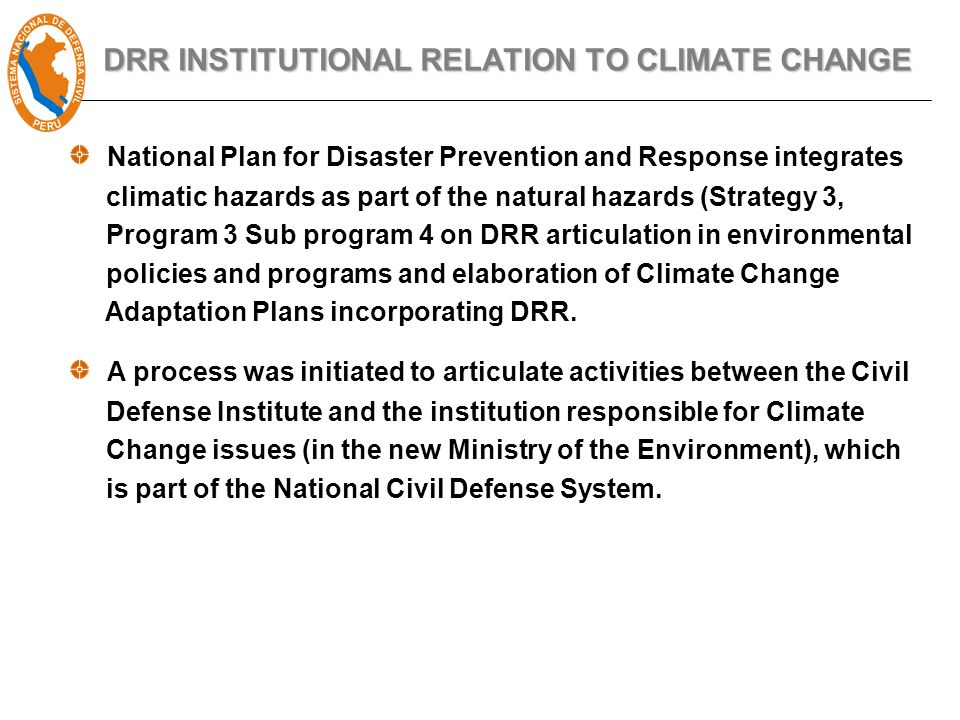 DRR INSTITUTIONAL RELATION TO CLIMATE CHANGE National Plan for Disaster Prevention and Response integrates climatic hazards as part of the natural hazards (Strategy 3, Program 3 Sub program 4 on DRR articulation in environmental policies and programs and elaboration of Climate Change Adaptation Plans incorporating DRR.