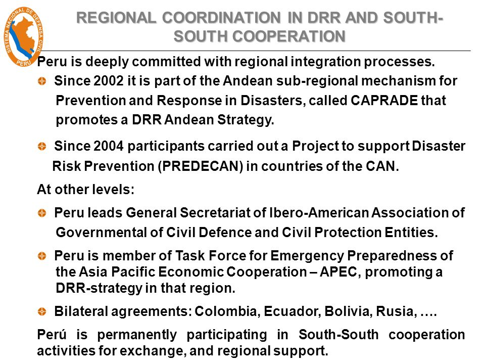 REGIONAL COORDINATION IN DRR AND SOUTH- SOUTH COOPERATION Peru is deeply committed with regional integration processes.