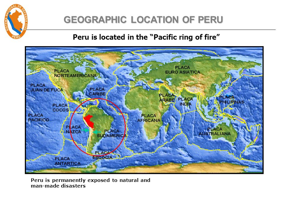 Peru is located in the Pacific ring of fire GEOGRAPHIC LOCATION OF PERU Peru is permanently exposed to natural and man-made disasters