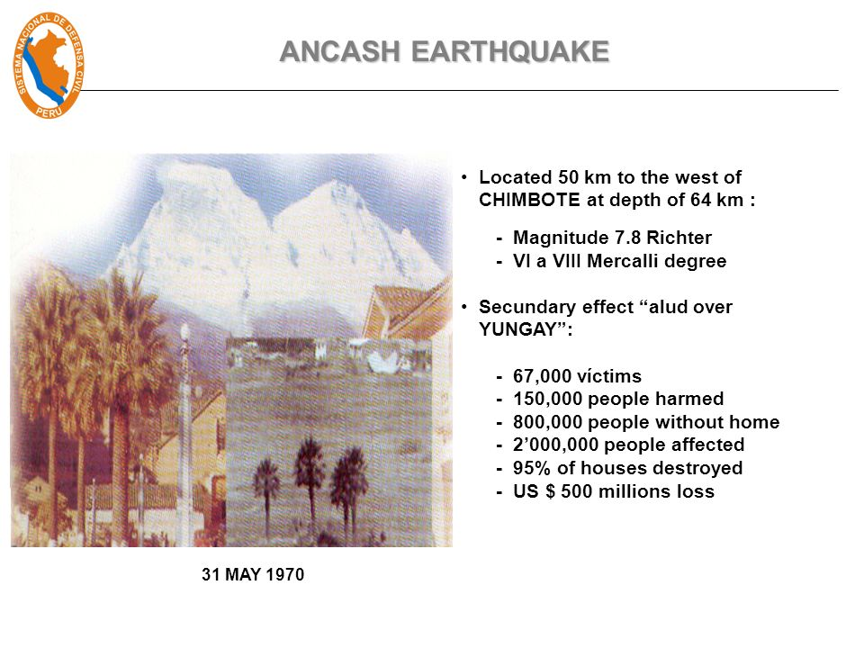 Located 50 km to the west of CHIMBOTE at depth of 64 km : - Magnitude 7.8 Richter - VI a VIII Mercalli degree Secundary effect alud over YUNGAY: - 67,000 víctims - 150,000 people harmed - 800,000 people without home - 2000,000 people affected - 95% of houses destroyed - US $ 500 millions loss 31 MAY 1970 ANCASH EARTHQUAKE