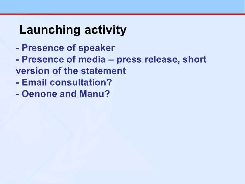 Launching activity - Presence of speaker - Presence of media – press release, short version of the statement - Email consultation? - Oenone and Manu?