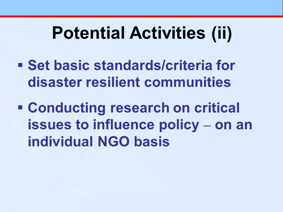 Set basic standards/criteria for disaster resilient communities Conducting research on critical issues to influence policy – on an individual NGO basi
