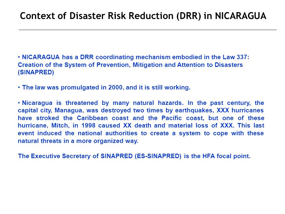 Context of Disaster Risk Reduction (DRR) in NICARAGUA NICARAGUA has a DRR coordinating mechanism embodied in the Law 337: Creation of the System of Prevention, Mitigation and Attention to Disasters (SINAPRED) The law was promulgated in 2000, and it is still working.