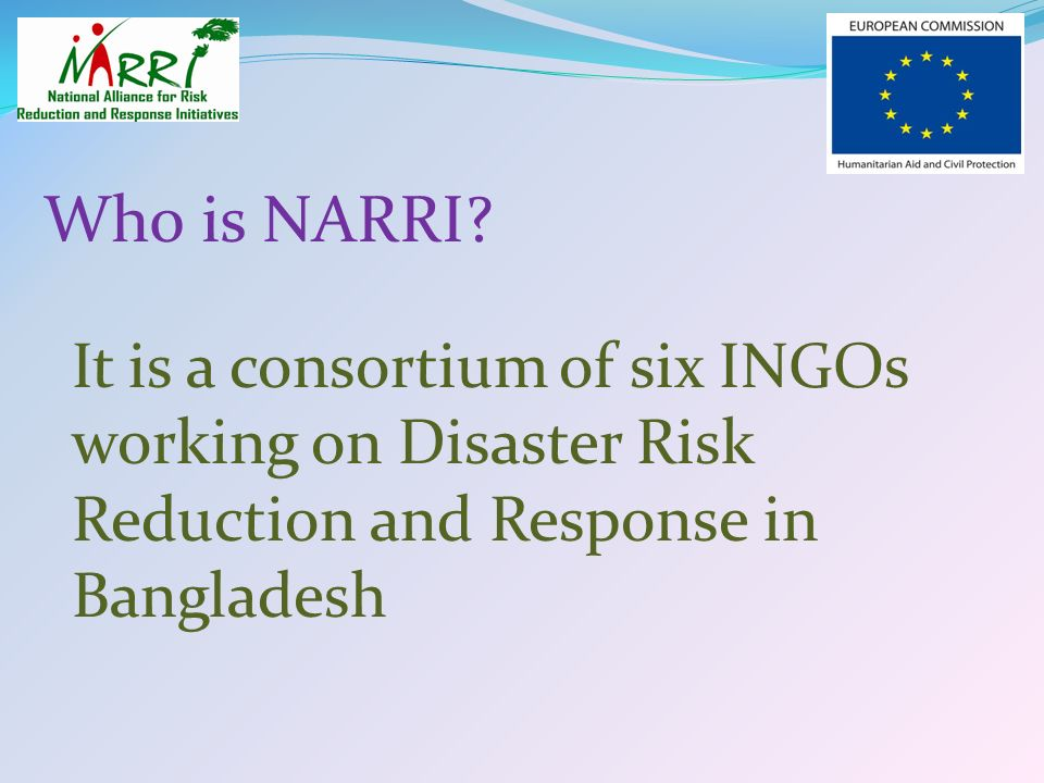Who is NARRI? It is a consortium of six INGOs working on Disaster Risk Reduction and Response in Bangladesh