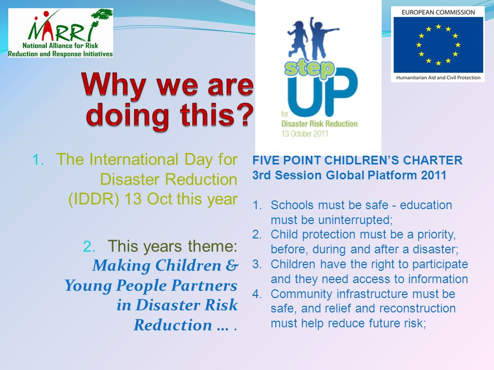 1. The International Day for Disaster Reduction (IDDR) 13 Oct this year 2. This years theme: Making Children & Young People Partners in Disaster Risk