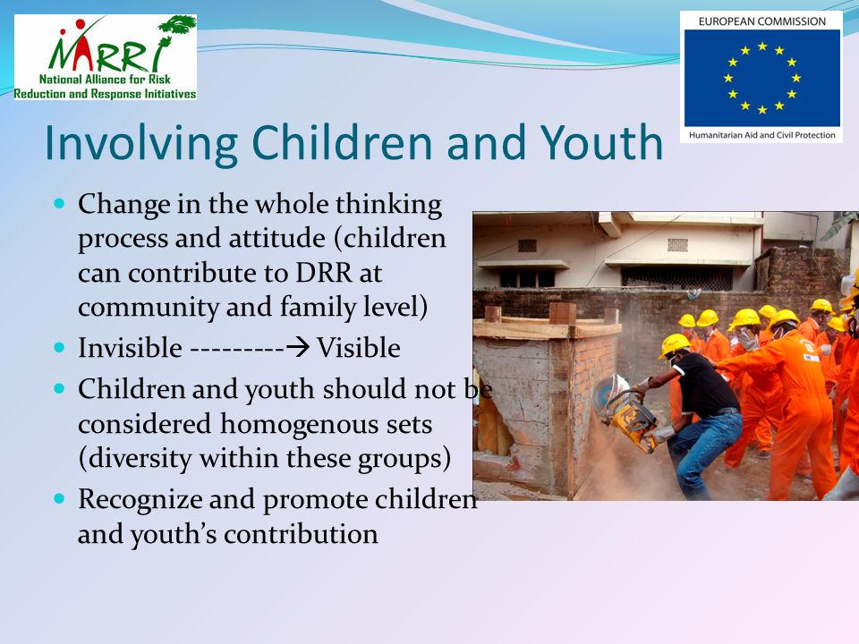 Involving Children and Youth Change in the whole thinking process and attitude (children can contribute to DRR at community and family level) Invisibl