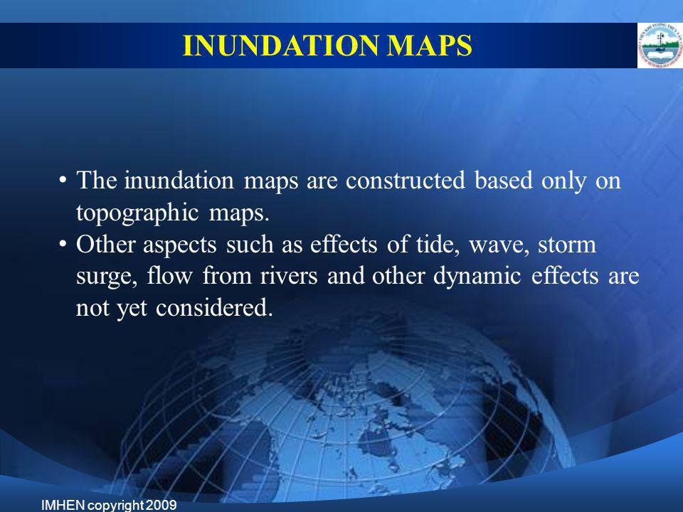 The inundation maps are constructed based only on topographic maps. Other aspects such as effects of tide, wave, storm surge, flow from rivers and oth