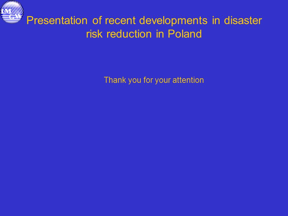 Presentation of recent developments in disaster risk reduction in Poland Thank you for your attention
