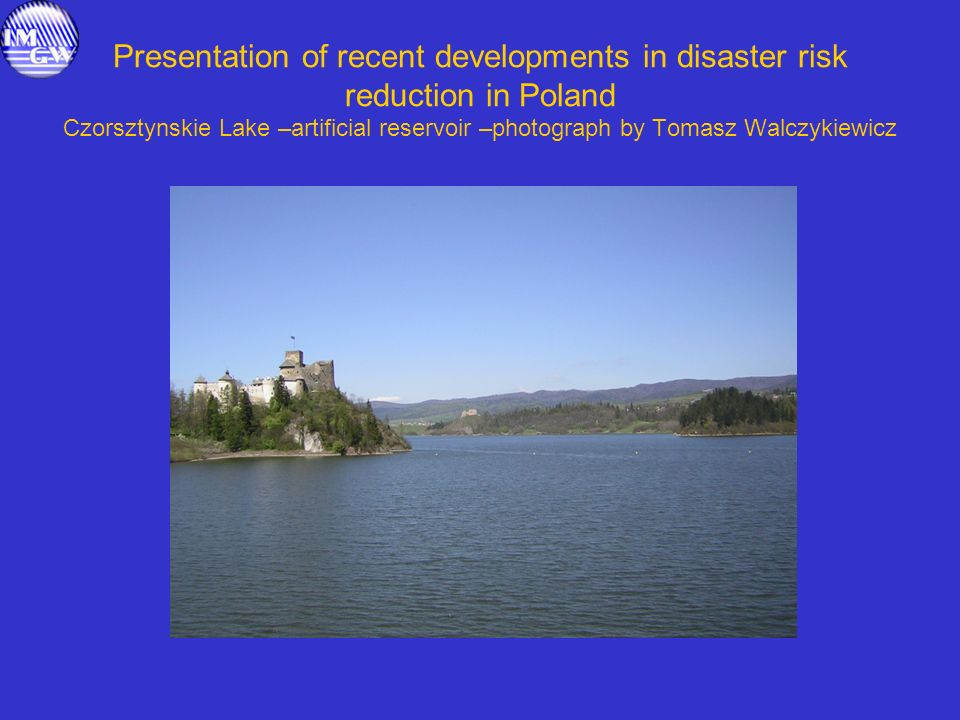Presentation of recent developments in disaster risk reduction in Poland Czorsztynskie Lake –artificial reservoir –photograph by Tomasz Walczykiewicz