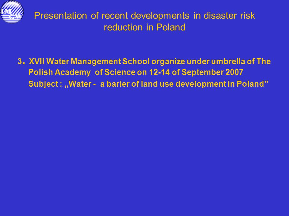 Presentation of recent developments in disaster risk reduction in Poland 3. XVII Water Management School organize under umbrella of The Polish Academy