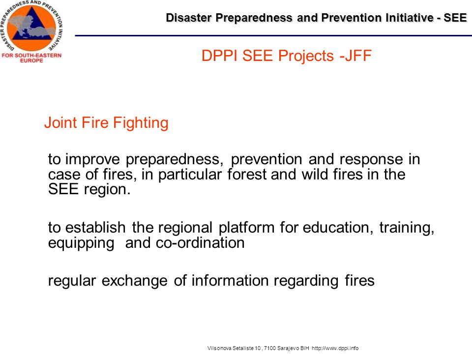 Disaster Preparedness and Prevention Initiative - SEE Vilsonova Setaliste 10, 7100 Sarajevo BiH http://www.dppi.info to improve preparedness, prevention and response in case of fires, in particular forest and wild fires in the SEE region.