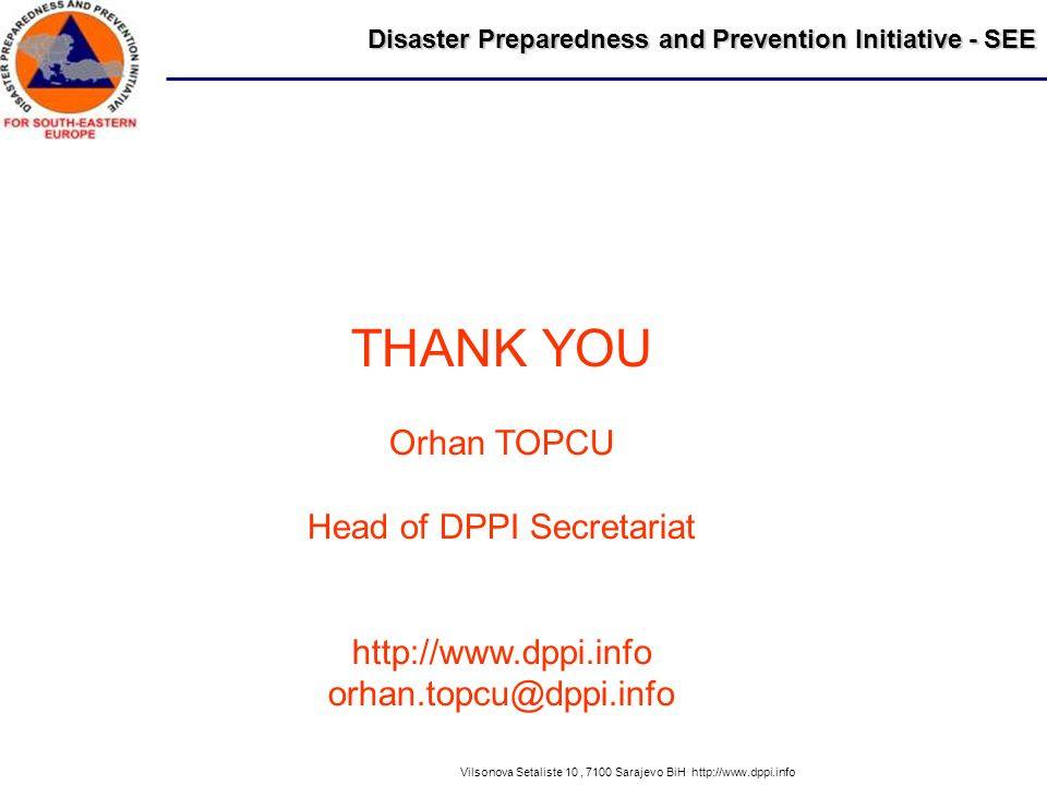 Disaster Preparedness and Prevention Initiative - SEE Vilsonova Setaliste 10, 7100 Sarajevo BiH http://www.dppi.info THANK YOU Orhan TOPCU Head of DPPI Secretariat http://www.dppi.info orhan.topcu@dppi.info