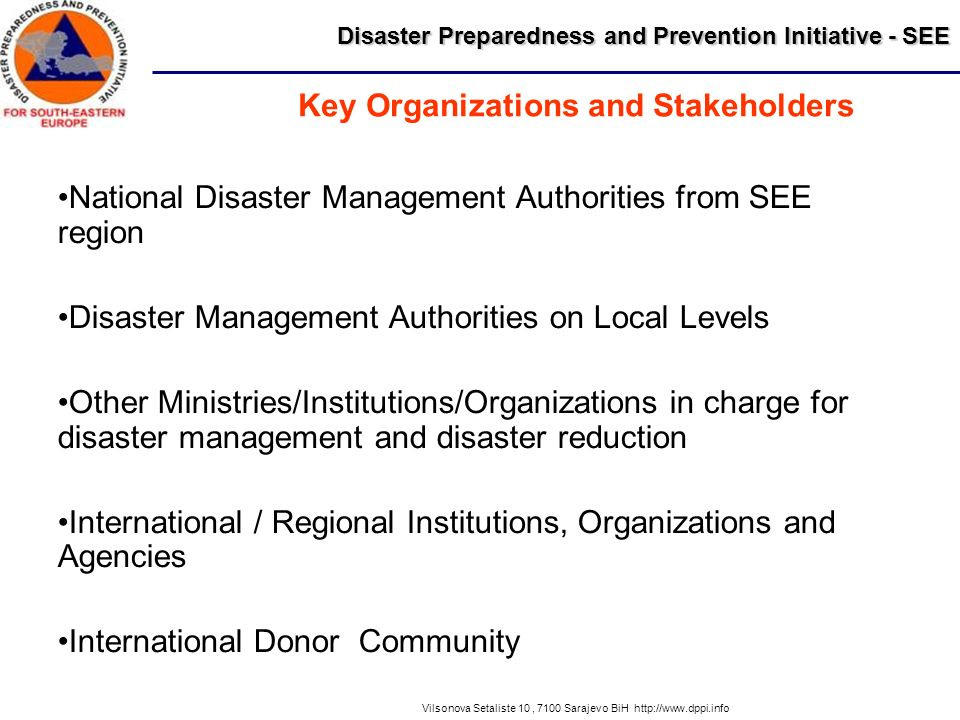 Disaster Preparedness and Prevention Initiative - SEE Vilsonova Setaliste 10, 7100 Sarajevo BiH http://www.dppi.info National Disaster Management Authorities from SEE region Disaster Management Authorities on Local Levels Other Ministries/Institutions/Organizations in charge for disaster management and disaster reduction International / Regional Institutions, Organizations and Agencies International Donor Community Key Organizations and Stakeholders