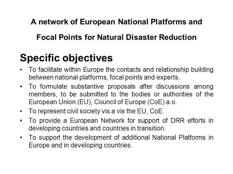 A network of European National Platforms and Focal Points for Natural Disaster Reduction Specific objectives To facilitate within Europe the contacts and relationship building between national platforms, focal points and experts.