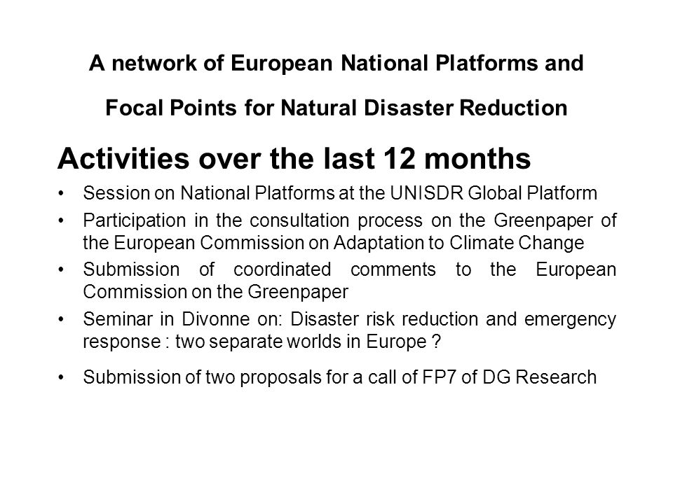 A network of European National Platforms and Focal Points for Natural Disaster Reduction Activities over the last 12 months Session on National Platforms at the UNISDR Global Platform Participation in the consultation process on the Greenpaper of the European Commission on Adaptation to Climate Change Submission of coordinated comments to the European Commission on the Greenpaper Seminar in Divonne on: Disaster risk reduction and emergency response : two separate worlds in Europe .