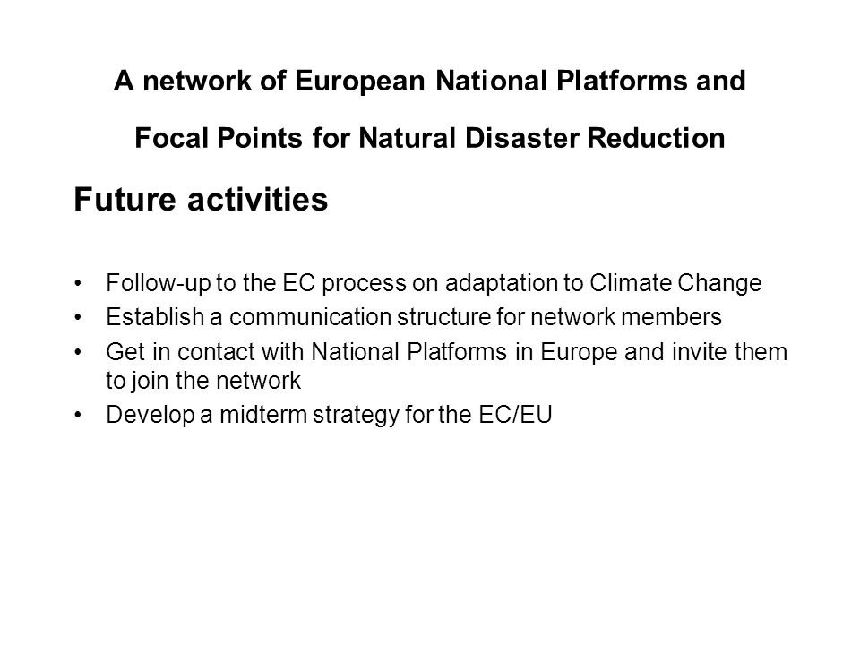 A network of European National Platforms and Focal Points for Natural Disaster Reduction Future activities Follow-up to the EC process on adaptation to Climate Change Establish a communication structure for network members Get in contact with National Platforms in Europe and invite them to join the network Develop a midterm strategy for the EC/EU