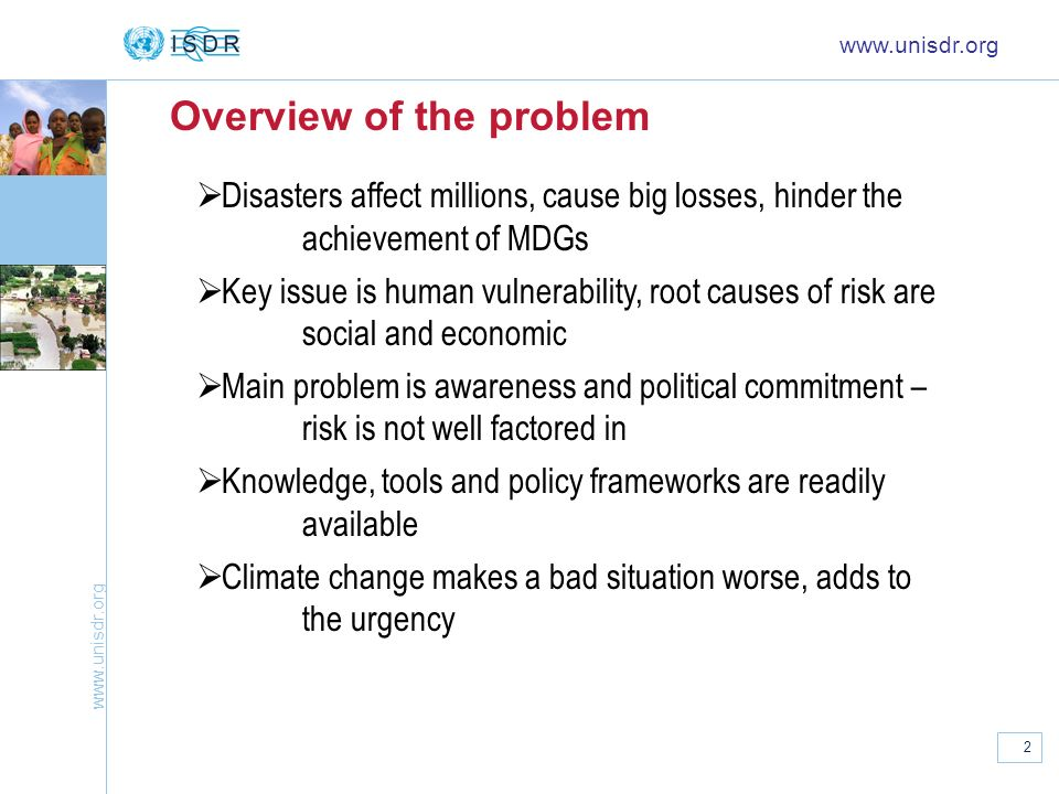 www.unisdr.org 2 Overview of the problem www.unisdr.org Disasters affect millions, cause big losses, hinder the achievement of MDGs Key issue is human vulnerability, root causes of risk are social and economic Main problem is awareness and political commitment – risk is not well factored in Knowledge, tools and policy frameworks are readily available Climate change makes a bad situation worse, adds to the urgency
