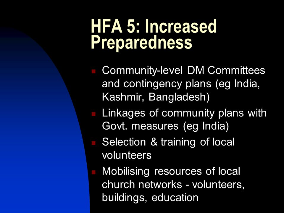 HFA 5: Increased Preparedness Community-level DM Committees and contingency plans (eg India, Kashmir, Bangladesh) Linkages of community plans with Gov