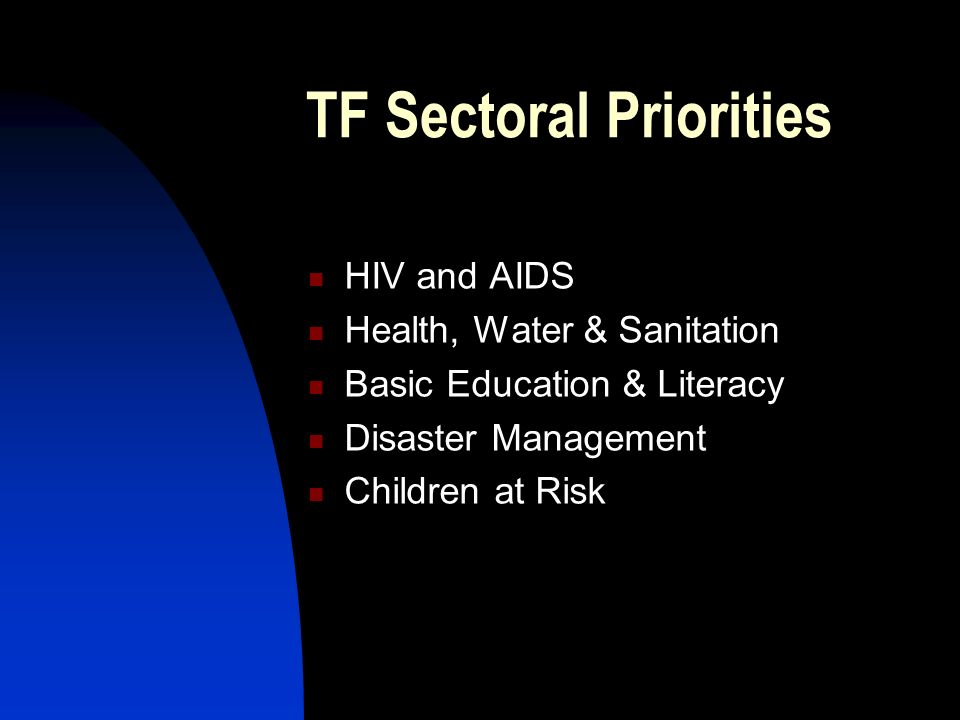TF Sectoral Priorities HIV and AIDS Health, Water & Sanitation Basic Education & Literacy Disaster Management Children at Risk